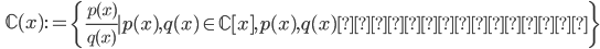 \displaystyle \qquad \mathbb{C} (x) :=\left\{ \frac{p(x)}{q(x)} \mid p(x), q(x) \in \mathbb{C} [x ], p(x), q(x) \mathrm{ は互いに素}  \right\}