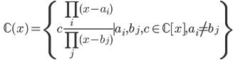 \displaystyle \qquad \mathbb{C} (x) =\left\{ c \frac{\prod_i (x-a_i)}{\prod_j (x-b_j) } \mid a_i, b_j, c \in \mathbb{C} [x ], a_i \neq b_j  \right\}