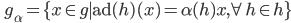 \displaystyle \qquad \mathfrak{g}_\alpha = \{ x \in \mathfrak{g} \mid \mathrm{ad} (h) (x) = \alpha(h) x, \forall h \in \mathfrak{h} \}