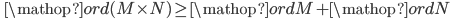 \displaystyle \qquad \mathop{ord} (M \times N) \geq \mathop{ord} M + \mathop{ord} N