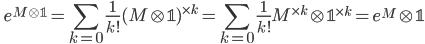 \displaystyle \qquad e^{M \otimes \mathbb{1}} = \sum_{k=0}\frac{1}{k!} (M \otimes \mathbb{1})^{\times k} = \sum_{k=0}\frac{1}{k!} M^{\times k} \otimes \mathbb{1}^{\times k} = e^M \otimes \mathbb{1}