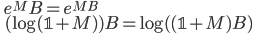 \displaystyle \qquad e^{M} B = e^{MB} \\ \displaystyle \qquad (\log ({\mathbb{1} + M}) ) B = \log ( ({\mathbb{1} + M}) B)