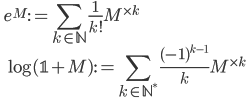 \displaystyle \qquad e^M := \sum_{k \in \mathbb{N}} \frac{1}{k!} M^{\times k} \\ \displaystyle \qquad \log ( \mathbb{1} + M) := \sum_{k \in \mathbb{N}^*} \frac{(-1)^{k-1}}{k} M^{\times k}