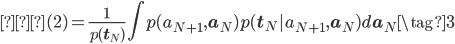 \displaystyle 式(2)=\frac{1}{p(\mathbf{t}_{N})} \int p(a_{N+1},\mathbf{a}_{N})p(\mathbf{t}_{N}|a_{N+1},\mathbf{a}_{N}) d\mathbf{a}_{N} \tag{3}