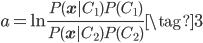 \displaystyle a = \ln \frac{P(\mathbf{x}|C_{1})P(C_{1})}{P(\mathbf{x}|C_{2})P(C_{2})} \tag{3}
