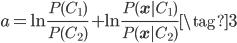 \displaystyle a = \ln \frac{P(C_{1})}{P(C_{2})} + \ln \frac{P(\mathbf{x}|C_{1})}{P(\mathbf{x}|C_{2})}  \tag{3}