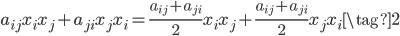 \displaystyle a_{ij}x_{i}x_{j} + a_{ji}x_{j}x_{i} =\frac{a_{ij} + a_{ji}}{2}x_{i}x_{j} + \frac{a_{ij} + a_{ji}}{2}x_{j}x_{i}    \tag{2}