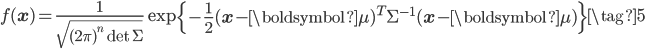 \displaystyle f(\mathbf{x})= \frac{1}{\sqrt{(2\pi)^{n} \det\Sigma}}\exp\left\{ -\frac{1}{2}(\mathbf{x} - \boldsymbol{\mu})^T \Sigma^{-1}(\mathbf{x} - \boldsymbol{\mu}) \right\} \tag{5}