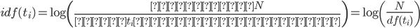 \displaystyle idf(t_i)=\log{}\left(\frac{全文書数N}{単語t_iが出現する文書数}\right)=\log{}\left(\frac{N}{df(t_i)}\right)