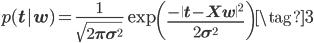 \displaystyle p(\mathbf t|\mathbf w) = \frac{1}{\sqrt{2\pi\sigma^2}}\exp\left( \frac{ -\| \mathbf t - \mathbf X \mathbf w\|^2 }{ 2 \sigma ^2}\right) \tag{3}