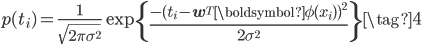 \displaystyle p(t_i) = \frac{1}{\sqrt{2\pi\sigma^2}}\exp\left\{ \frac{ -( t_i - \mathbf{w}^{T} \boldsymbol{\phi}(x_i))^2 }{ 2 \sigma ^2}\right\} \tag{4}