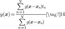 \displaystyle y(\mathbf{x}) = \frac{\displaystyle \sum_{n=1}^{N} g(\mathbf{x}-\mathbf{x}_n)t_n  }{\displaystyle \sum_{n=1}^{N} g(\mathbf{x}-\mathbf{x}_n)} \tag{14}