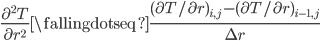 \displaystyle{ \frac{\partial^2 T}{\partial r^2} \fallingdotseq \frac{(\partial T/\partial r)_{i, j} - (\partial T/\partial r)_{i-1, j} }{\Delta r} }