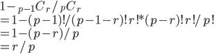 \displaystyle{ 1 - {} _ {p-1} C {} _ {r} / {} _ {p} C {} _ {r} \\ = 1 - (p-1)!/(p-1-r)!r! * (p-r)!r!/p! \\ = 1 - (p-r)/p \\ = r/p }