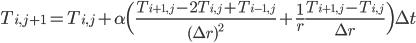 \displaystyle{ T_{i, j+1} = T_{i, j} + \alpha \Bigl( \frac{T_{i+1, j} -2T_{i, j} + T_{i-1, j}}{(\Delta r)^2} + \frac{1}{r} \frac{T_{i+1, j} - T_{i, j}}{\Delta r} \Bigr) \Delta t }