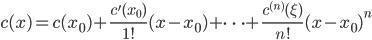 \displaystyle{c(x)=c(x_{0})+\frac{c^{\prime}(x_{0})}{1!}(x-x_{0})+\cdots+\frac{c^{(n)}(\xi)}{n!}(x-x_{0})^n}