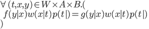 \forall\, (t, x, y)\in W\times A\times B.( \\ \:\:\:\: f(y\mid x)w(x \mid t)p(t ) = g(y\mid x)w(x \mid t)p(t ) \\ )