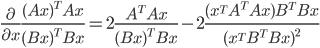 \frac{\partial}{\partial x}\frac{(Ax)^{T}Ax}{(Bx)^{T}Bx}=2\frac{A^{T}Ax}{(Bx)^{T}Bx}-2\frac{(x^{T}A^{T}Ax)B^{T}Bx}{(x^{T}B^{T}Bx)^{2}}