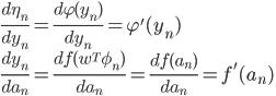 \frac{d \eta_{n}}{d y_{n}}=\frac{d \varphi(y_{n})}{d y_{n}}=\varphi'(y_{n})\\ \frac{d y_{n}}{d a_{n}}=\frac{d f(w^{T}\phi_{n})}{d a_{n}}=\frac{d f(a_{n})}{d a_{n}}=f'(a_{n})
