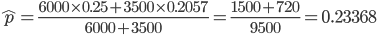 \hat{p}=\frac{6000\times0.25+3500\times0.2057}{6000+3500}=\frac{1500+720}{9500}=0.23368