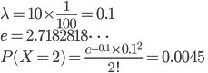 \lambda = 10\times\frac{1}{100} = 0.1\\ e = 2.7182818 \dots\\ P(X = 2) = \frac{e^{-0.1}\times0.1^2}{2!} = 0.0045