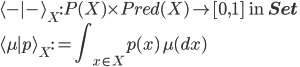 \langle \mbox{-}\mid \mbox{-}\rangle_X:P(X)\times Pred(X) \to [0, 1] \:\mbox{ in }{\bf Set}\\ \langle \mu \mid p \rangle_X := {\displaystyle \int_{x\in X} p(x)\,\mu(dx)}