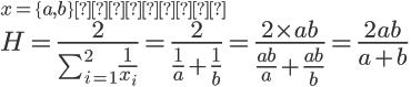 \large x = \{a,b\}のとき\\ \LARGE H = \frac{2}{\sum_{i=1}^{2}\frac{1}{x_i}} = \frac{2}{\frac{1}{a} + \frac{1}{b}} = \frac{2 \times ab}{ \frac{ab}{a} + \frac{ab}{b} }= \frac{2ab}{a + b}
