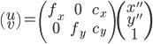 \left( \begin{array}{c} u \\ v \end{array} \right) = \left( \begin{array}{ccc} f_x & 0 & c_x \\ 0 & f_y & c_y \\ \end{array} \right)  \left( \begin{array}{c} x'' \\ y'' \\ 1 \end{array} \right)