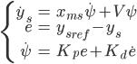 \left\{ \begin{eqnarray} \dot{y}_s &=& x_{ms} \dot{\psi} + V \psi\\ e&=&{y_s}_{ref} - y_s\\ \dot{\psi}&=&K_p e + K_d \dot e\\  \end{eqnarray} \right.