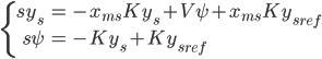 \left\{ \begin{eqnarray} s {y}_s&=& - x_{ms} K y_s  + V \psi + x_{ms} K {y_s}_{ref} \\ s\psi&=&- K y_s + K {y_s}_{ref}  \end{eqnarray} \right.