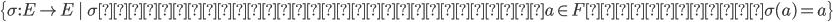 \left\{ \sigma : E \rightarrow E\,\, \,\, \sigma は自己同型で、全てのa \in Fに対して\sigma(a)=a \right\}
