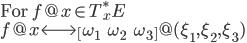 \mbox{For } f@x \in T_x^\ast E \\ f@x  \longleftrightarrow  \begin{bmatrix}   \omega_1 &  \omega_2 &   \omega_3 \end{bmatrix}\!\!@(\xi_1, \xi_2, \xi_3)