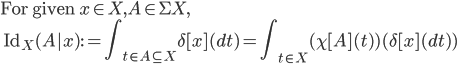 \mbox{For given }x\in X, A\in \Sigma X, \ \:\: \mathrm{Id}_X(A|x) := {\displaystyle \int_{t\in A\subseteq X} \delta[x](dt) } = {\displaystyle \int_{t\in X} (\chi[A](t)) (\delta[x](dt)) }