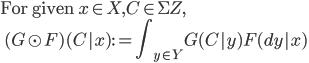\mbox{For given }x\in X, C\in \Sigma Z, \\ \:\: (G\odot F)(C|x) := {\displaystyle \int_{y\in Y} G(C | y)F(dy | x) }