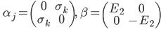 \qquad \displaystyle \alpha_j =  \left( \begin{matrix} 0 & \sigma_k \\ \sigma_k & 0 \end{matrix} \right) , \quad \beta =  \left( \begin{matrix} E_2 & 0 \\ 0 & -E_2 \end{matrix} \right)