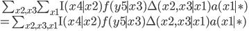 \quad \sum_{x2,x3}\sum_{x1} \mathrm{I}(x4 \mid x2) f(y5\mid x3)\Delta(x2, x3\mid x1) a(x1\mid \ast)\\ = \sum_{x2,x3, x1} \mathrm{I}(x4 \mid x2) f(y5\mid x3)\Delta(x2, x3\mid x1) a(x1\mid \ast)