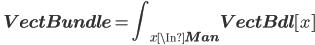 \quad {\displaystyle {\bf VectBundle} = \int_{x \In {\bf Man}} {\bf VectBdl}[x] }
