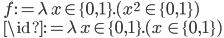 \quad f := \lambda\, x\in \{0, 1\}.( x^2\, \in \{0, 1\}) \\ \quad \id := \lambda\, x\in \{0, 1\}.( x\, \in \{0, 1\})