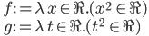 \quad f := \lambda\, x\in \R.( x^2\, \in \R) \\ \quad g := \lambda\, t\in \R.( t^2\, \in \R)