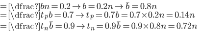 \text{}=\dfrac{b}{n}=0.2\to b=0.2n\to\overline{b}=0.8n\\ \text{}=\dfrac{t_p}{b}=0.7\to t_p=0.7b=0.7\times0.2n=0.14n\\ \text{}=\dfrac{t_n}{\overline{b}}=0.9\to t_n=0.9\overline{b}=0.9\times0.8n=0.72n