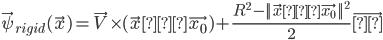\vec{\psi}_{rigid}(\vec{x}) = \vec{V} \times (\vec{x} − \vec{x_0}) + \frac{{R}^2 - {|| \vec{x} − \vec{x_0} ||}^2}{2} \vec{ω}