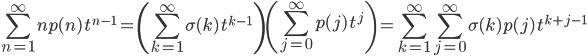 {\displaystyle \sum_{n=1}^\infty np(n)\,t^{n-1}=\left(\sum_{k=1}^{\infty}\sigma(k)\,t^{k-1}\right)\left(\sum_{j=0}^{\infty}p(j)\,t^j\right)=\sum_{k=1}^\infty\sum_{j=0}^\infty\sigma(k)p(j)\,t^{k+j-1} }