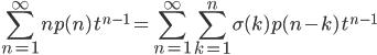 {\displaystyle \sum_{n=1}^\infty np(n)\,t^{n-1}=\sum_{n=1}^\infty\sum_{k=1}^n\sigma(k)p(n-k)\,t^{n-1} }