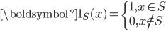 {\displaystyle  \begin{eqnarray}  \boldsymbol{1}_{S}(x)= \left\{     \begin{array}{l}       1, x\in S\\       0, x\notin S     \end{array}   \right. \end{eqnarray} }