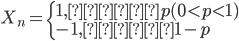 {\displaystyle  \begin{eqnarray}  X_n= \left\{     \begin{array}{l}        1, 確率p (0\lt p\lt1)\\        -1, 確率1-p     \end{array}   \right. \end{eqnarray} }