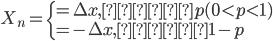 {\displaystyle  \begin{eqnarray}  X_n= \left\{     \begin{array}{l}       = \Delta x, 確率p (0\lt p\lt1)\\       = -\Delta x, 確率1-p     \end{array}   \right. \end{eqnarray} }