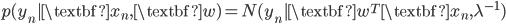 {p(y_n|\textbf{x}_{n}, \textbf{w}) = N(y_n | \textbf{w}^{T} \textbf{x}_{n}, \lambda^{-1}) }