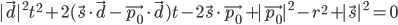 |\vec{d}|^2t^2 + 2(\vec{s} \cdot \vec{d} - \vec{p_0} \cdot \vec{d})t - 2 \vec{s} \cdot \vec{p_0} + |\vec{p_0}|^2 - r^2 + |\vec{s}|^2 = 0