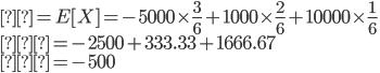 μ=E[X]=-5000\times\frac{3}{6}+1000\times\frac{2}{6}+10000\times\frac{1}{6}\\  =-2500+333.33+1666.67\\  =-500