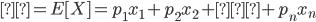 μ=E[X]=p_{1}x_{1}+p_{2}x_{2}+…+p_{n}x_{n}